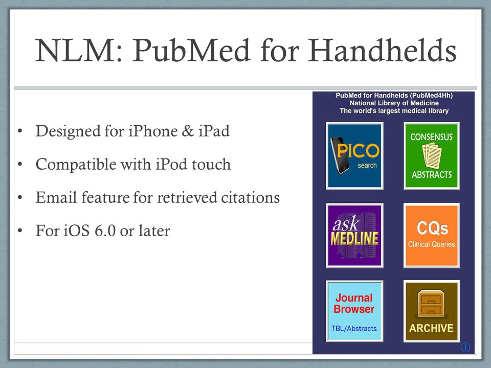 NLM: PubMed for Handhelds Designed for iPhone & iPad Compatible with iPod touch Email feature for retrieved citations For iOS 6.0 or later