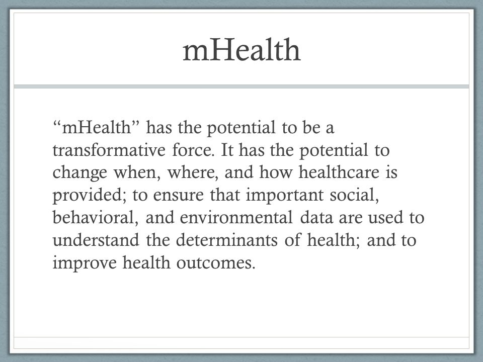 "mHealth ""mHealth"" has the potential to be a transformative force. It has the potential to change when, where, and how healthcare is provided; to ensur"