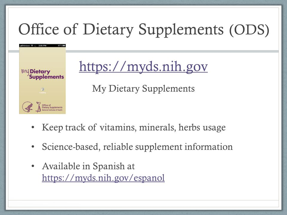 Office of Dietary Supplements (ODS) https://myds.nih.gov My Dietary Supplements Keep track of vitamins, minerals, herbs usage Science-based, reliable