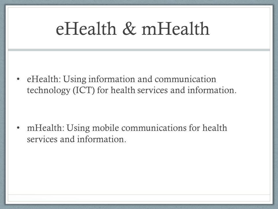 eHealth & mHealth eHealth: Using information and communication technology (ICT) for health services and information. mHealth: Using mobile communicati