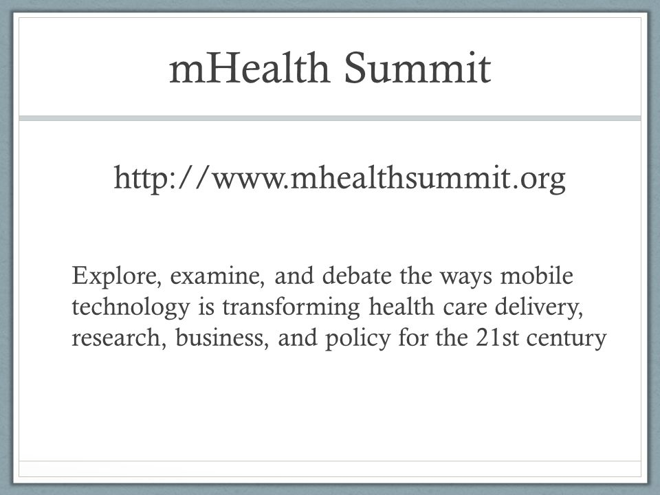 mHealth Summit http://www.mhealthsummit.org Explore, examine, and debate the ways mobile technology is transforming health care delivery, research, bu
