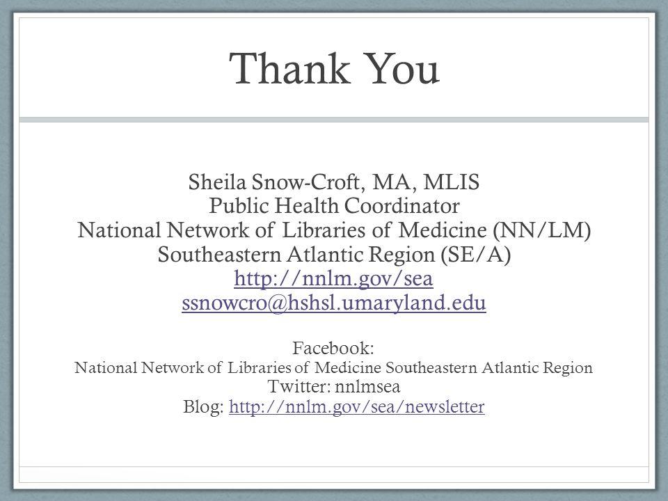 Thank You Sheila Snow-Croft, MA, MLIS Public Health Coordinator National Network of Libraries of Medicine (NN/LM) Southeastern Atlantic Region (SE/A) http://nnlm.gov/sea ssnowcro@hshsl.umaryland.edu Facebook: National Network of Libraries of Medicine Southeastern Atlantic Region Twitter: nnlmsea Blog: http://nnlm.gov/sea/newsletterhttp://nnlm.gov/sea/newsletter