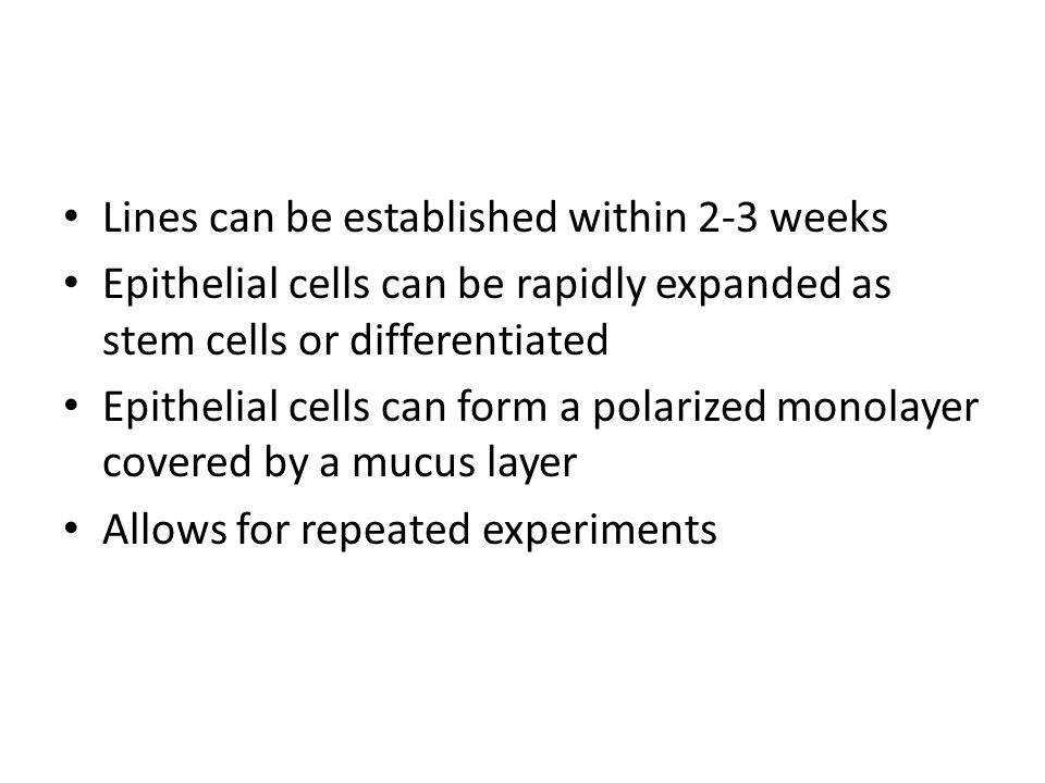 Lines can be established within 2-3 weeks Epithelial cells can be rapidly expanded as stem cells or differentiated Epithelial cells can form a polarized monolayer covered by a mucus layer Allows for repeated experiments