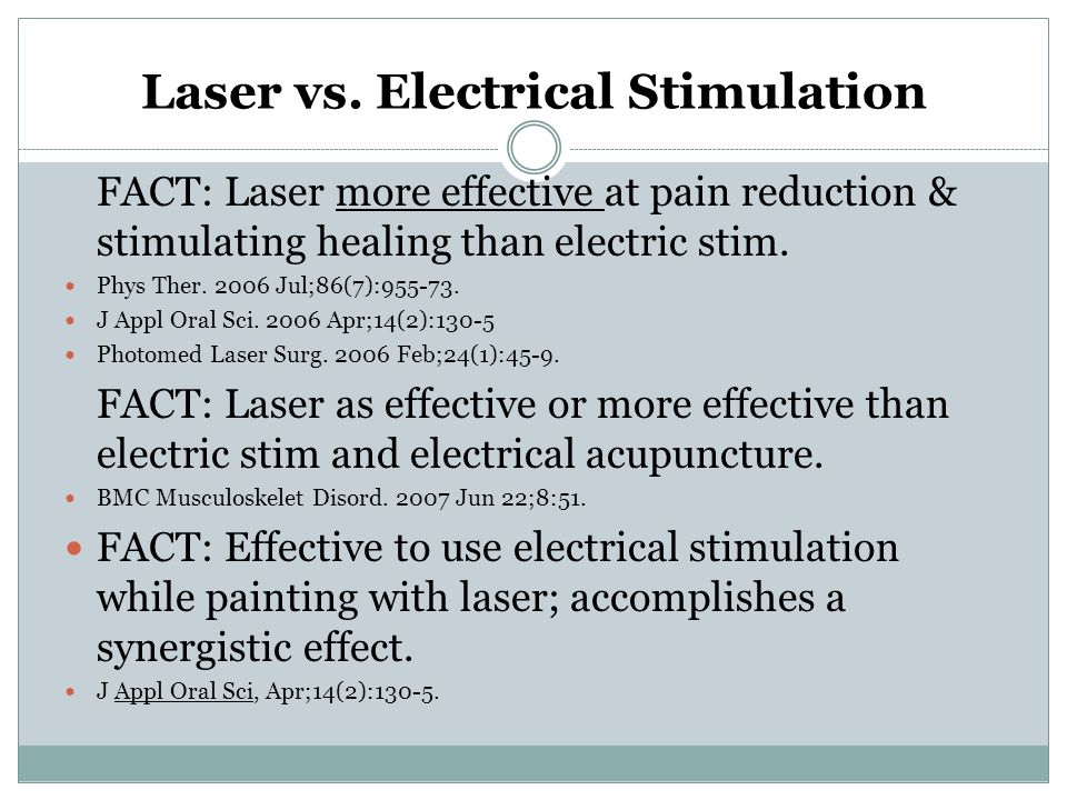 Laser vs. Electrical Stimulation FACT: Laser more effective at pain reduction & stimulating healing than electric stim. Phys Ther. 2006 Jul;86(7):955-