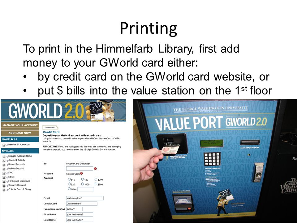 To print in the Himmelfarb Library, first add money to your GWorld card either: by credit card on the GWorld card website, or put $ bills into the value station on the 1 st floor Printing