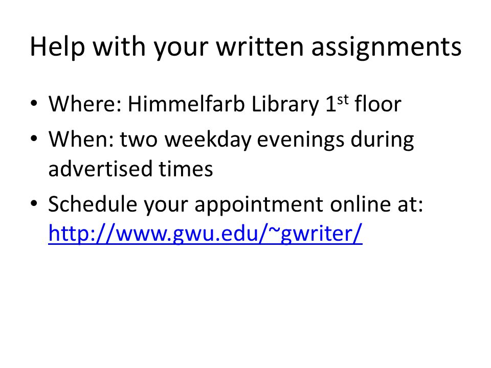 Help with your written assignments Where: Himmelfarb Library 1 st floor When: two weekday evenings during advertised times Schedule your appointment online at: http://www.gwu.edu/~gwriter/ http://www.gwu.edu/~gwriter/