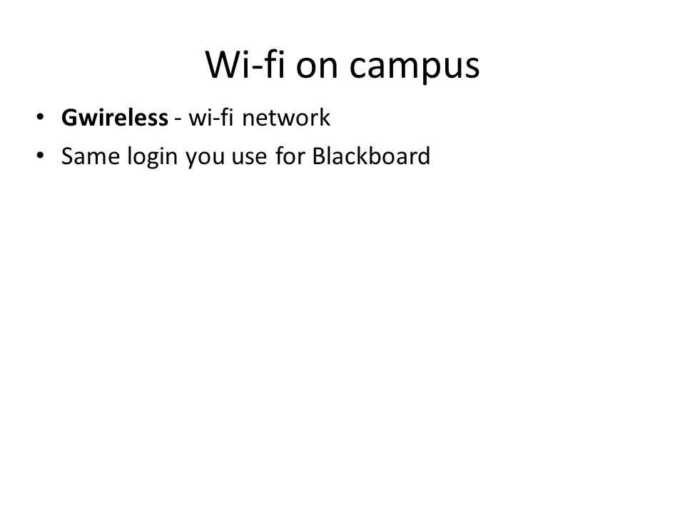 Wi-fi on campus Gwireless - wi-fi network Same login you use for Blackboard