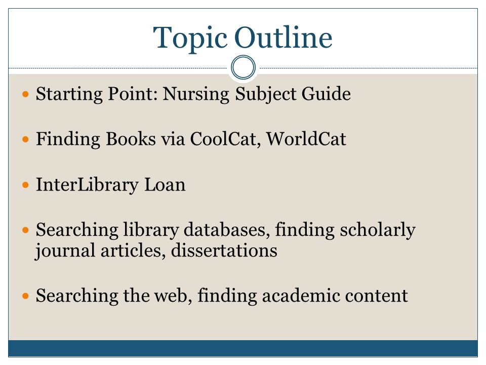 Topic Outline Starting Point: Nursing Subject Guide Finding Books via CoolCat, WorldCat InterLibrary Loan Searching library databases, finding scholarly journal articles, dissertations Searching the web, finding academic content