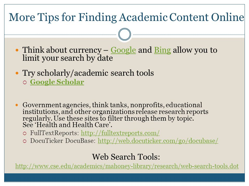 More Tips for Finding Academic Content Online Think about currency – Google and Bing allow you to limit your search by dateGoogleBing Try scholarly/academic search tools  Google Scholar Google Scholar Government agencies, think tanks, nonprofits, educational institutions, and other organizations release research reports regularly.
