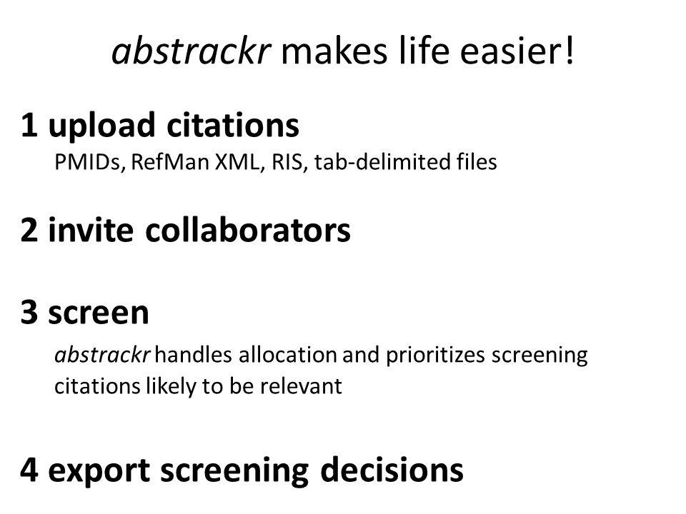 abstrackr makes life easier! 1 upload citations PMIDs, RefMan XML, RIS, tab-delimited files 2 invite collaborators 3 screen abstrackr handles allocati