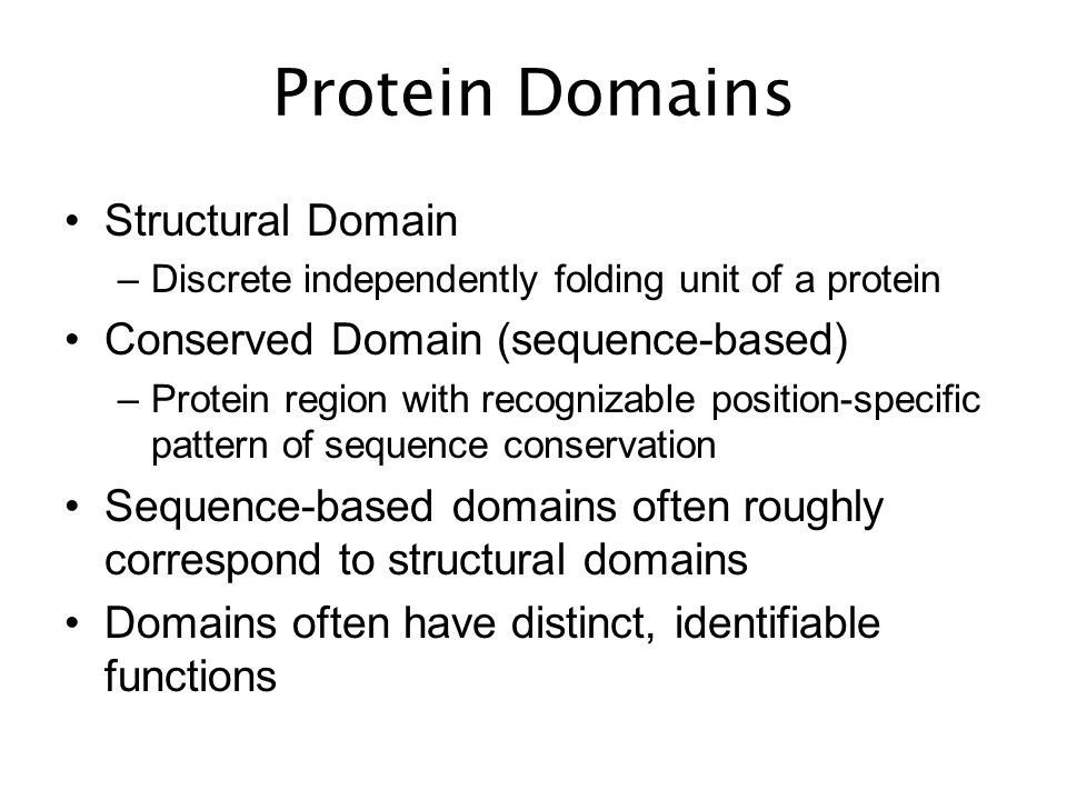 Protein Domains Structural Domain –Discrete independently folding unit of a protein Conserved Domain (sequence-based) –Protein region with recognizable position-specific pattern of sequence conservation Sequence-based domains often roughly correspond to structural domains Domains often have distinct, identifiable functions