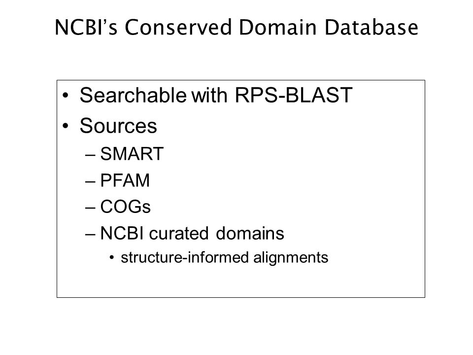 NCBI's Conserved Domain Database Searchable with RPS-BLAST Sources –SMART –PFAM –COGs –NCBI curated domains structure-informed alignments