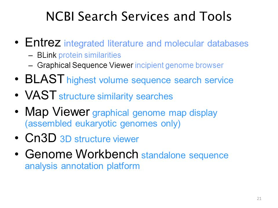 NCBI Search Services and Tools Entrez integrated literature and molecular databases –BLink protein similarities –Graphical Sequence Viewer incipient genome browser BLAST highest volume sequence search service VAST structure similarity searches Map Viewer graphical genome map display (assembled eukaryotic genomes only) Cn3D 3D structure viewer Genome Workbench standalone sequence analysis annotation platform 21