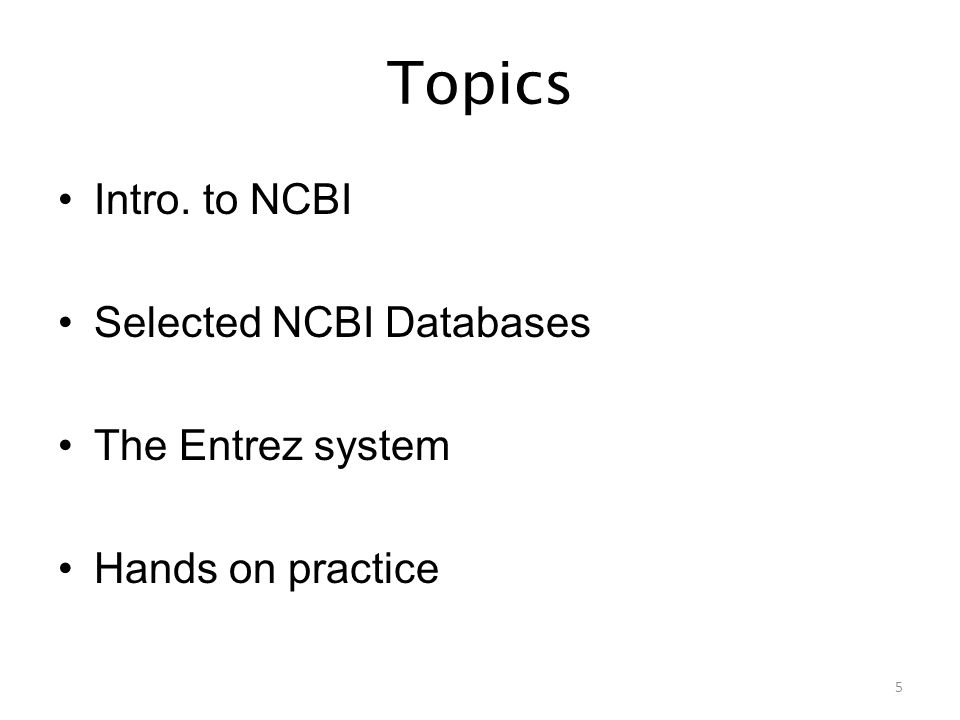 Topics Intro. to NCBI Selected NCBI Databases The Entrez system Hands on practice 5