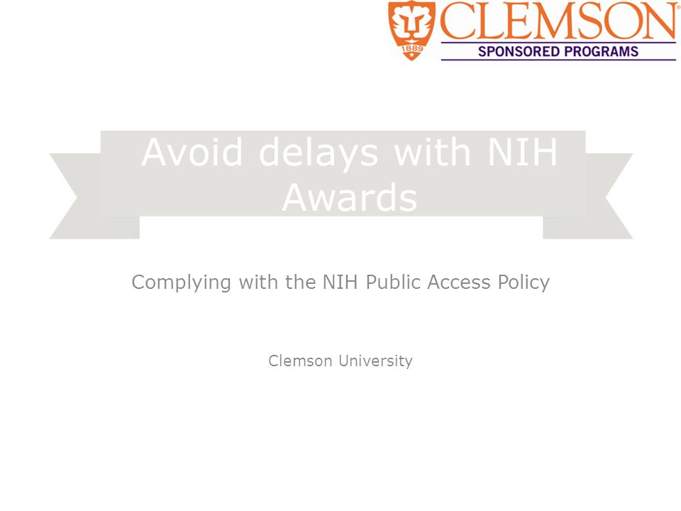 Complying with the NIH Public Access Policy Clemson University Avoid delays with NIH Awards