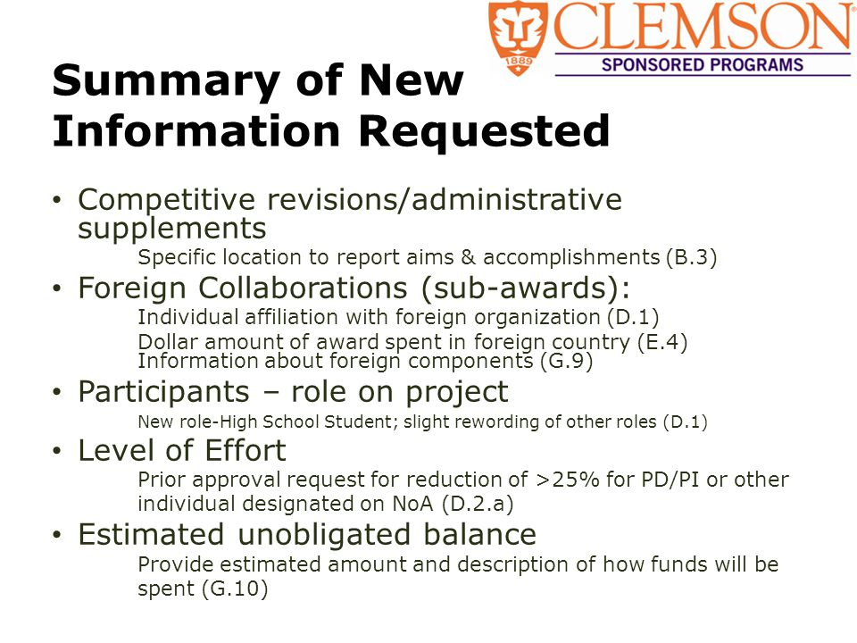 Summary of New Information Requested Competitive revisions/administrative supplements Specific location to report aims & accomplishments (B.3) Foreign Collaborations (sub-awards): Individual affiliation with foreign organization (D.1) Dollar amount of award spent in foreign country (E.4) Information about foreign components (G.9) Participants – role on project New role-High School Student; slight rewording of other roles (D.1) Level of Effort Prior approval request for reduction of >25% for PD/PI or other individual designated on NoA (D.2.a) Estimated unobligated balance Provide estimated amount and description of how funds will be spent (G.10)