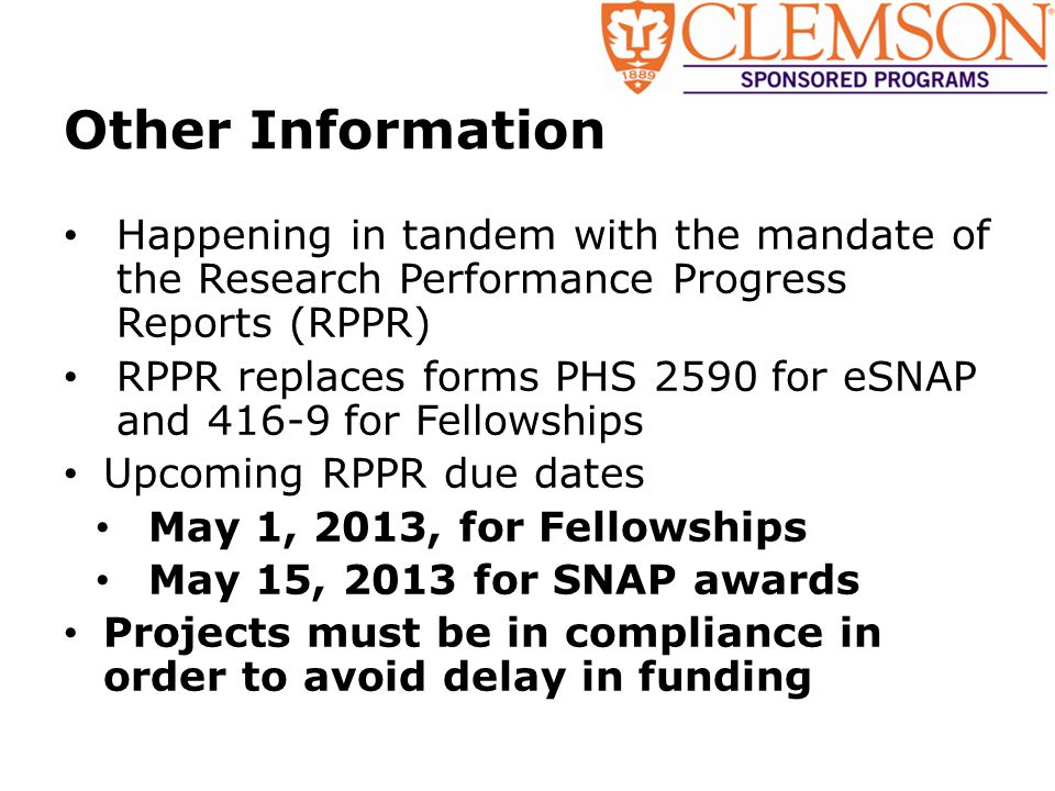 Other Information Happening in tandem with the mandate of the Research Performance Progress Reports (RPPR) RPPR replaces forms PHS 2590 for eSNAP and 416-9 for Fellowships Upcoming RPPR due dates May 1, 2013, for Fellowships May 15, 2013 for SNAP awards Projects must be in compliance in order to avoid delay in funding