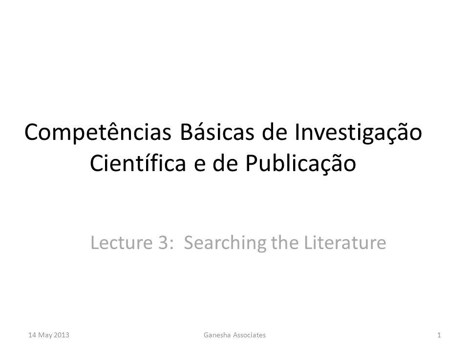 14 May 2013Ganesha Associates1 Competências Básicas de Investigação Científica e de Publicação Lecture 3: Searching the Literature