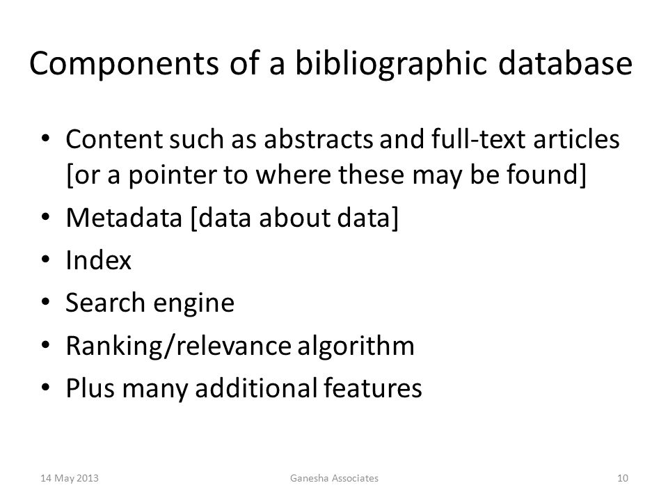 Components of a bibliographic database Content such as abstracts and full-text articles [or a pointer to where these may be found] Metadata [data about data] Index Search engine Ranking/relevance algorithm Plus many additional features 14 May 2013Ganesha Associates10