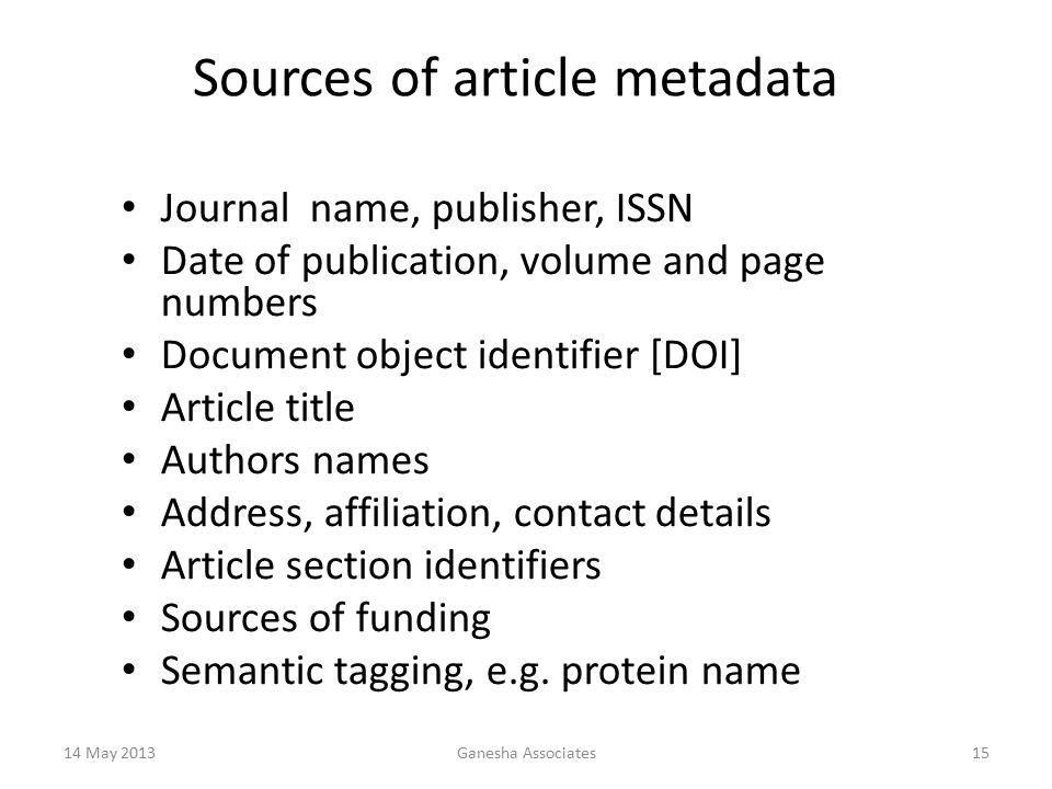 14 May 2013Ganesha Associates15 Sources of article metadata Journal name, publisher, ISSN Date of publication, volume and page numbers Document object identifier [DOI] Article title Authors names Address, affiliation, contact details Article section identifiers Sources of funding Semantic tagging, e.g.