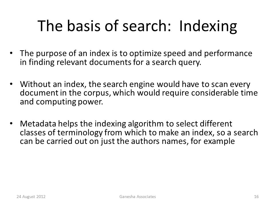 The basis of search: Indexing The purpose of an index is to optimize speed and performance in finding relevant documents for a search query.