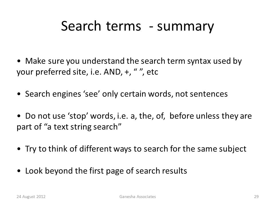 24 August 2012Ganesha Associates29 Search terms - summary Make sure you understand the search term syntax used by your preferred site, i.e.