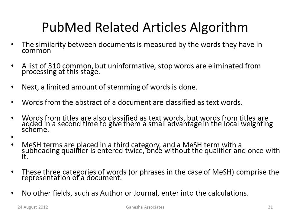 PubMed Related Articles Algorithm The similarity between documents is measured by the words they have in common A list of 310 common, but uninformative, stop words are eliminated from processing at this stage.