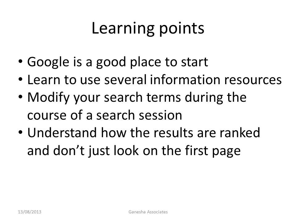 Learning points 13/08/2013Ganesha Associates Google is a good place to start Learn to use several information resources Modify your search terms during the course of a search session Understand how the results are ranked and don't just look on the first page