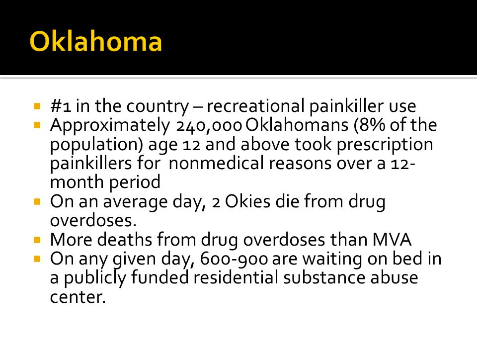  #1 in the country – recreational painkiller use  Approximately 240,000 Oklahomans (8% of the population) age 12 and above took prescription painkillers for nonmedical reasons over a 12- month period  On an average day, 2 Okies die from drug overdoses.