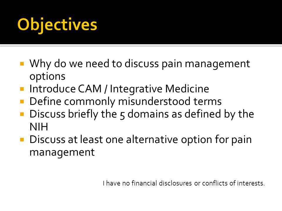 Why do we need to discuss pain management options  Introduce CAM / Integrative Medicine  Define commonly misunderstood terms  Discuss briefly the 5 domains as defined by the NIH  Discuss at least one alternative option for pain management I have no financial disclosures or conflicts of interests.