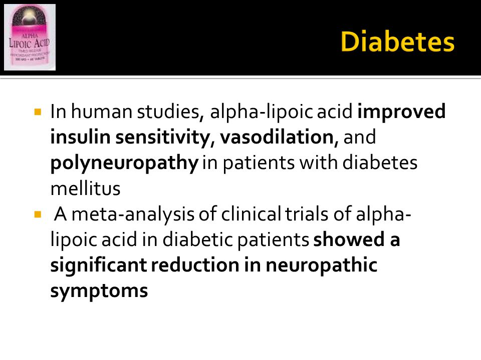  In human studies, alpha-lipoic acid improved insulin sensitivity, vasodilation, and polyneuropathy in patients with diabetes mellitus  A meta-analysis of clinical trials of alpha- lipoic acid in diabetic patients showed a significant reduction in neuropathic symptoms