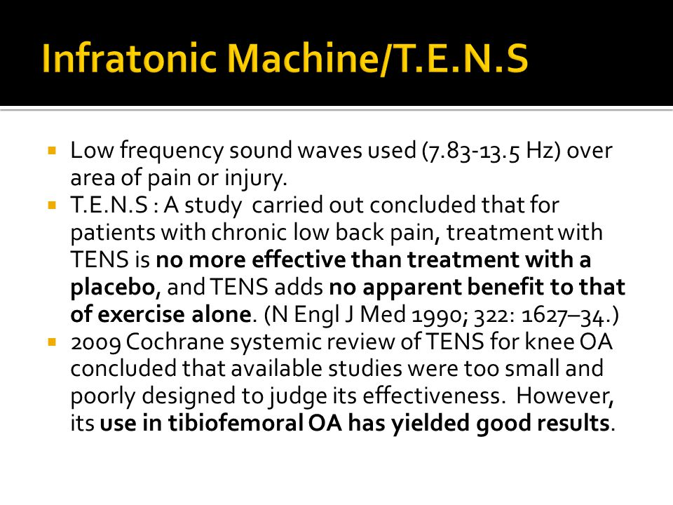  Low frequency sound waves used (7.83-13.5 Hz) over area of pain or injury.  T.E.N.S : A study carried out concluded that for patients with chronic
