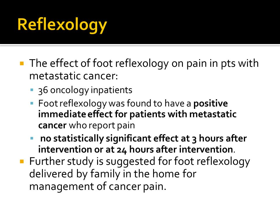  The effect of foot reflexology on pain in pts with metastatic cancer:  36 oncology inpatients  Foot reflexology was found to have a positive immediate effect for patients with metastatic cancer who report pain  no statistically significant effect at 3 hours after intervention or at 24 hours after intervention.