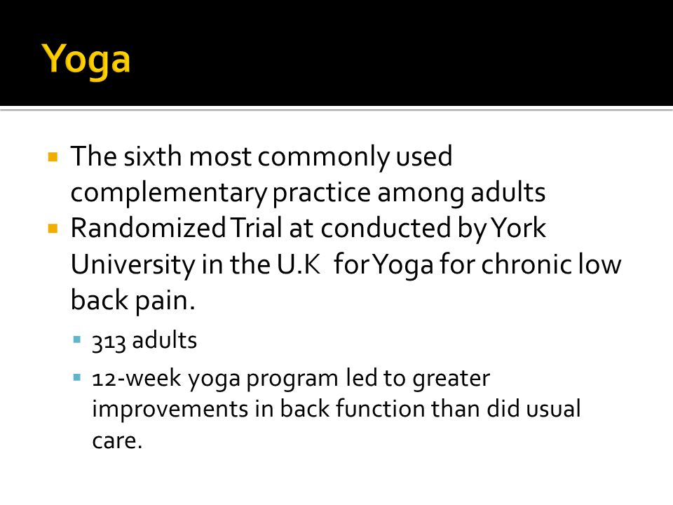  The sixth most commonly used complementary practice among adults  Randomized Trial at conducted by York University in the U.K for Yoga for chronic