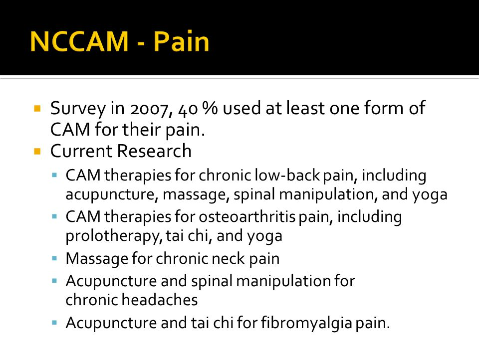  Survey in 2007, 40 % used at least one form of CAM for their pain.  Current Research  CAM therapies for chronic low-back pain, including acupunctu