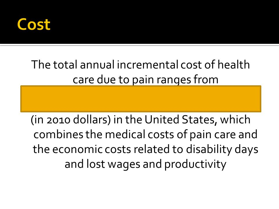 The total annual incremental cost of health care due to pain ranges from $560 billion to $635 billion (in 2010 dollars) in the United States, which combines the medical costs of pain care and the economic costs related to disability days and lost wages and productivity