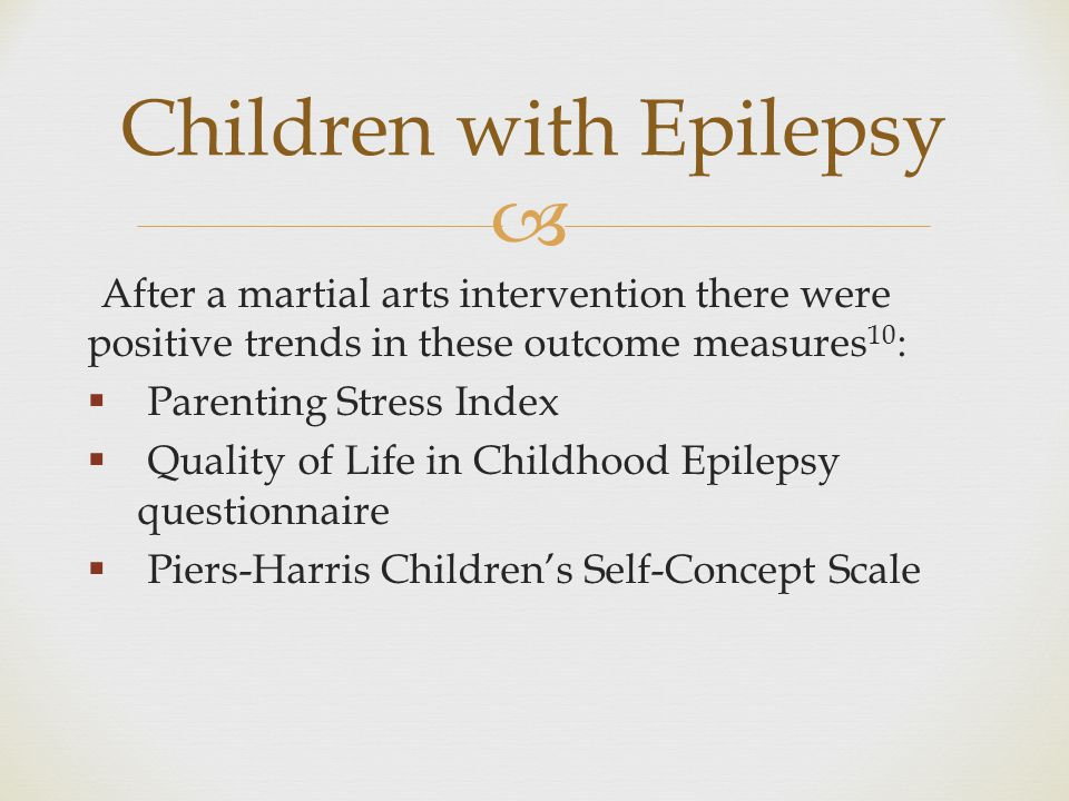  After a martial arts intervention there were positive trends in these outcome measures 10 :  Parenting Stress Index  Quality of Life in Childhood Epilepsy questionnaire  Piers-Harris Children's Self-Concept Scale Children with Epilepsy