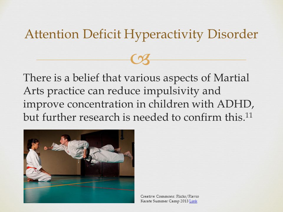  There is a belief that various aspects of Martial Arts practice can reduce impulsivity and improve concentration in children with ADHD, but further research is needed to confirm this.