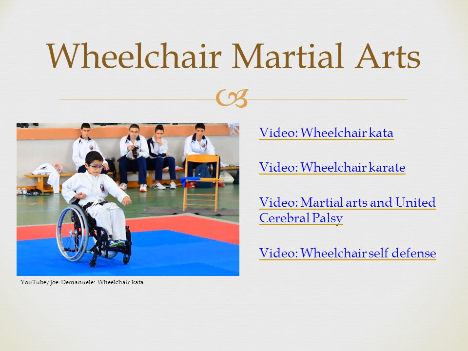  Video: Wheelchair kata Video: Wheelchair karate Video: Martial arts and United Cerebral Palsy Video: Wheelchair self defense Wheelchair Martial Arts YouTube/Joe Demanuele: Wheelchair kata