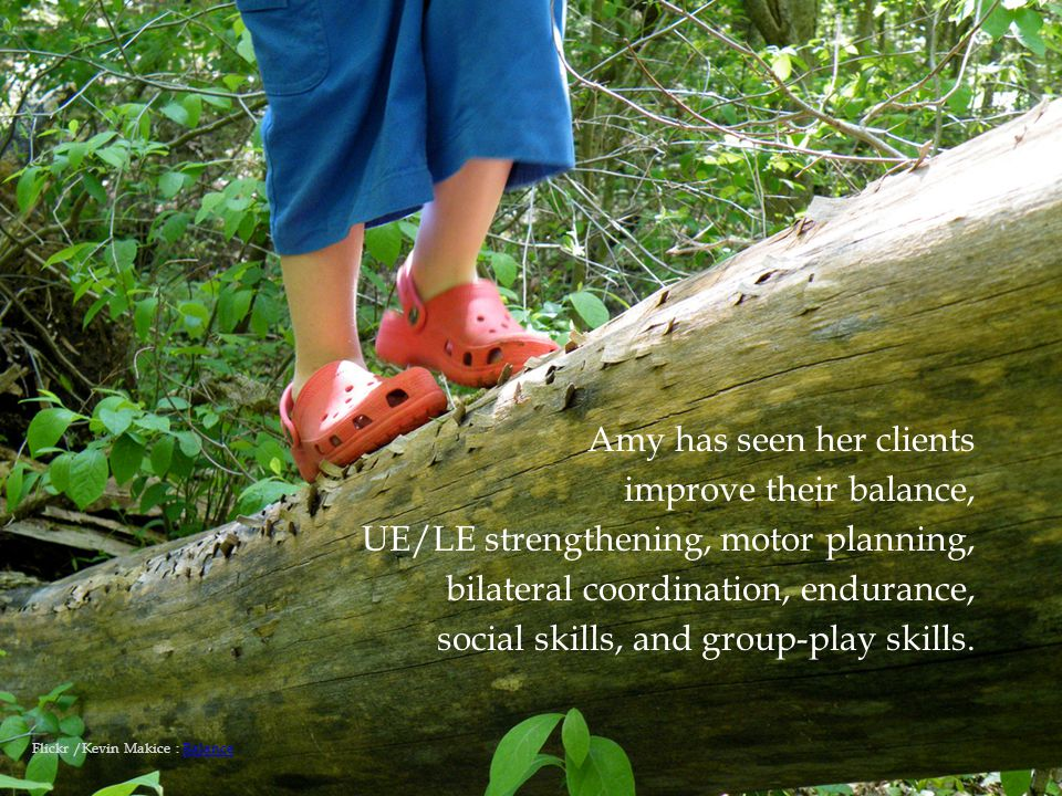  Amy has seen her clients improve their balance, UE/LE strengthening, motor planning, bilateral coordination, endurance, social skills, and group-play skills.
