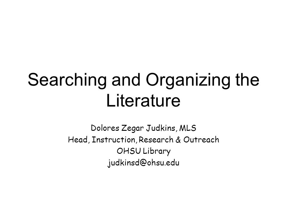 Searching and Organizing the Literature Dolores Zegar Judkins, MLS Head, Instruction, Research & Outreach OHSU Library judkinsd@ohsu.edu