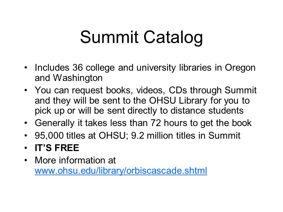 Summit Catalog Includes 36 college and university libraries in Oregon and Washington You can request books, videos, CDs through Summit and they will be sent to the OHSU Library for you to pick up or will be sent directly to distance students Generally it takes less than 72 hours to get the book 95,000 titles at OHSU; 9.2 million titles in Summit IT'S FREE More information at www.ohsu.edu/library/orbiscascade.shtml www.ohsu.edu/library/orbiscascade.shtml