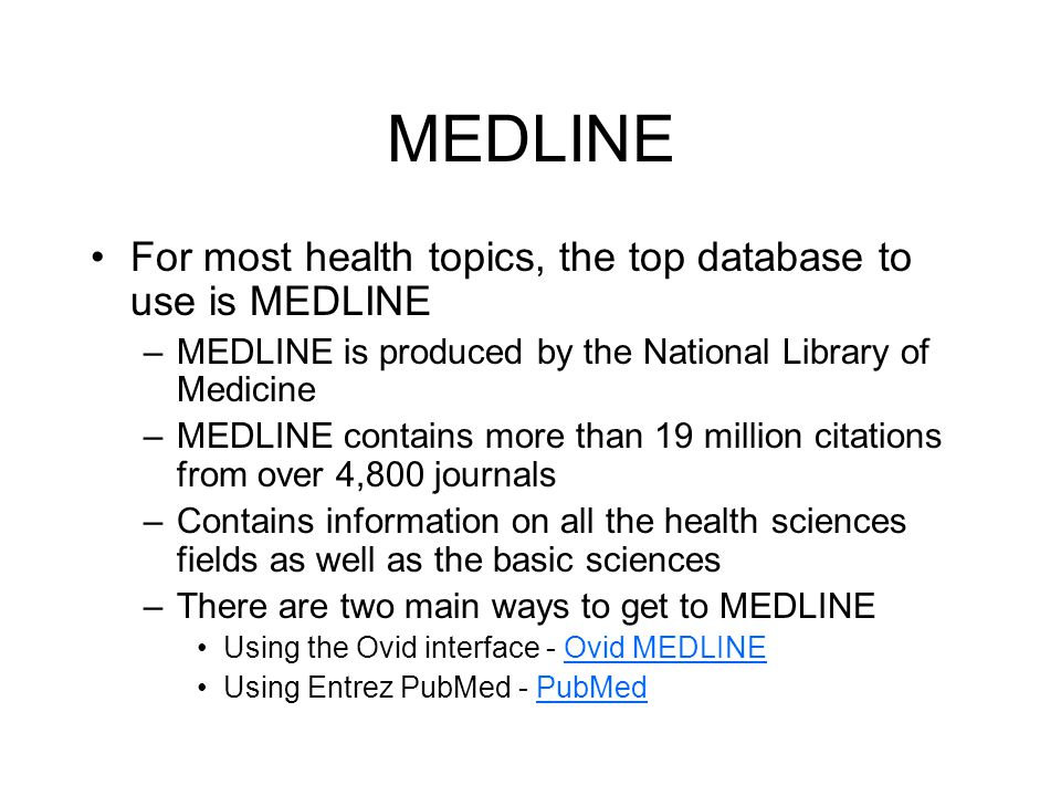 MEDLINE For most health topics, the top database to use is MEDLINE –MEDLINE is produced by the National Library of Medicine –MEDLINE contains more than 19 million citations from over 4,800 journals –Contains information on all the health sciences fields as well as the basic sciences –There are two main ways to get to MEDLINE Using the Ovid interface - Ovid MEDLINEOvid MEDLINE Using Entrez PubMed - PubMedPubMed
