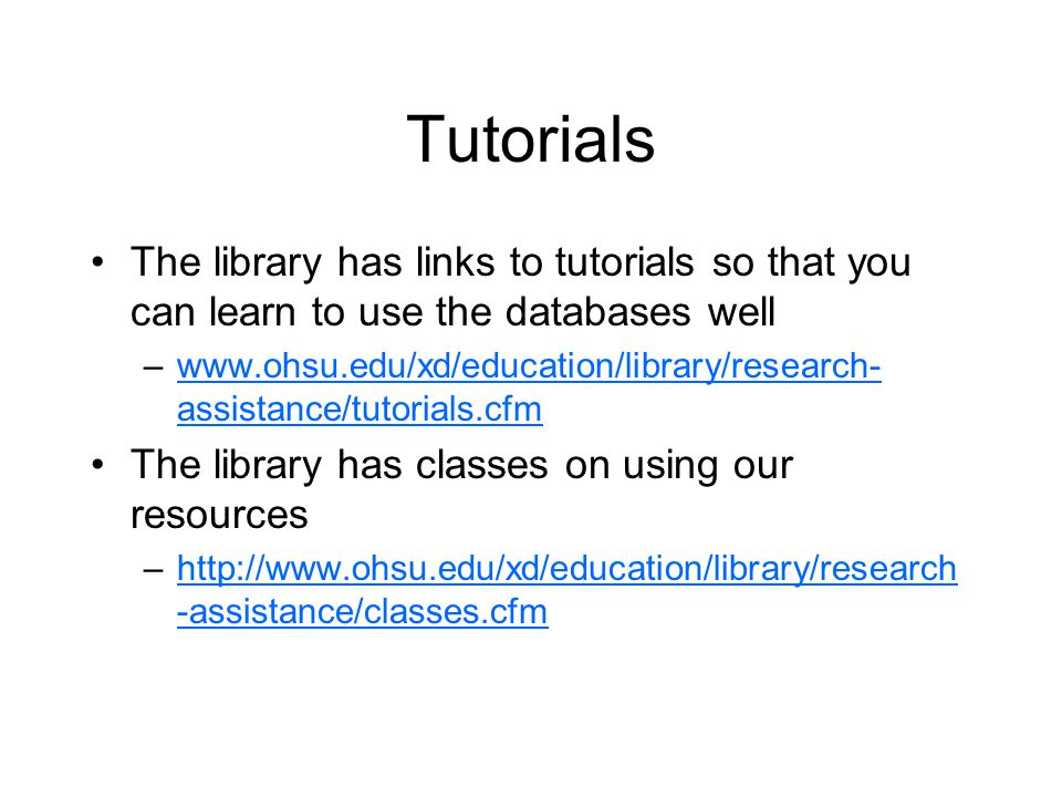Tutorials The library has links to tutorials so that you can learn to use the databases well –www.ohsu.edu/xd/education/library/research- assistance/tutorials.cfmwww.ohsu.edu/xd/education/library/research- assistance/tutorials.cfm The library has classes on using our resources –http://www.ohsu.edu/xd/education/library/research -assistance/classes.cfmhttp://www.ohsu.edu/xd/education/library/research -assistance/classes.cfm