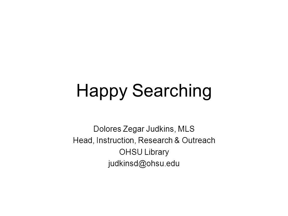 Happy Searching Dolores Zegar Judkins, MLS Head, Instruction, Research & Outreach OHSU Library judkinsd@ohsu.edu
