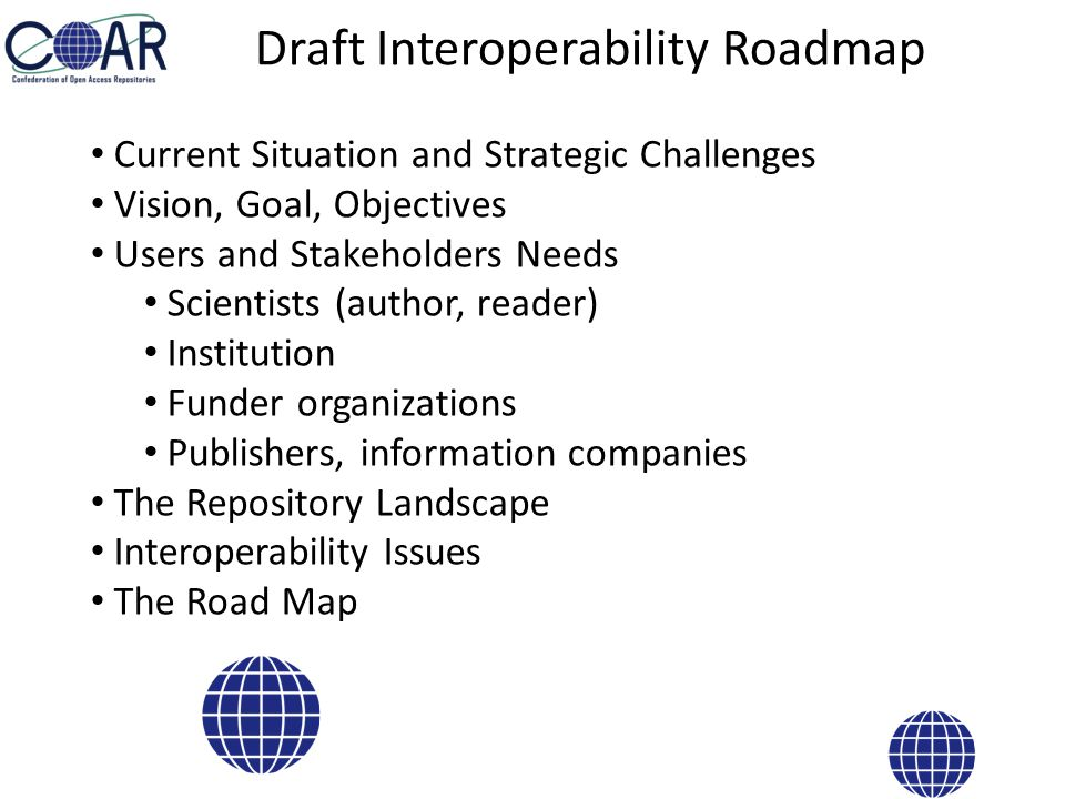 Draft Interoperability Roadmap Current Situation and Strategic Challenges Vision, Goal, Objectives Users and Stakeholders Needs Scientists (author, reader) Institution Funder organizations Publishers, information companies The Repository Landscape Interoperability Issues The Road Map