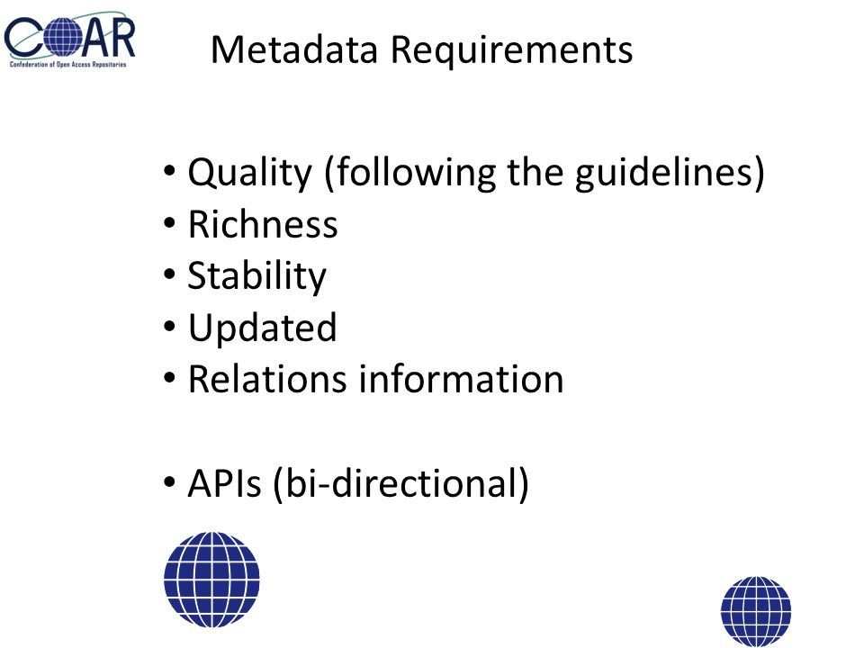Metadata Requirements Quality (following the guidelines) Richness Stability Updated Relations information APIs (bi-directional)