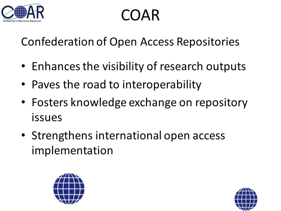 COAR Confederation of Open Access Repositories Enhances the visibility of research outputs Paves the road to interoperability Fosters knowledge exchange on repository issues Strengthens international open access implementation