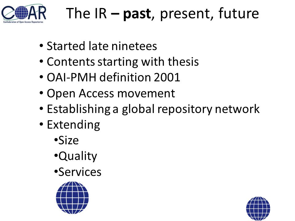 The IR – past, present, future Started late ninetees Contents starting with thesis OAI-PMH definition 2001 Open Access movement Establishing a global repository network Extending Size Quality Services