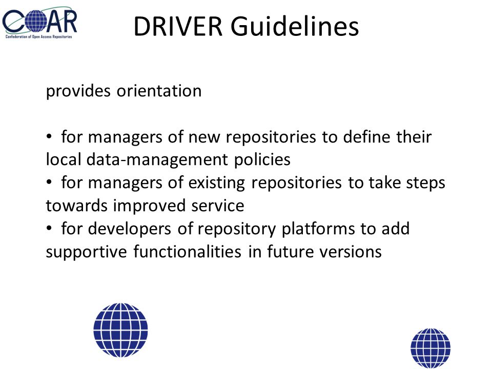 DRIVER Guidelines provides orientation for managers of new repositories to define their local data-management policies for managers of existing repositories to take steps towards improved service for developers of repository platforms to add supportive functionalities in future versions